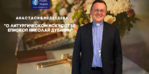 Епископ Николай и Анастасия Медведева о неизменном и изменяемом в литургии